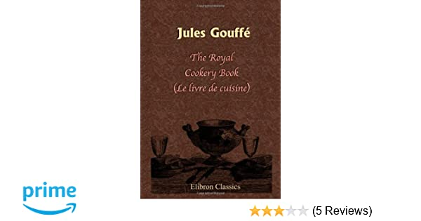 The Royal Cookery Book Le Livre De Cuisine Jules Gouffe