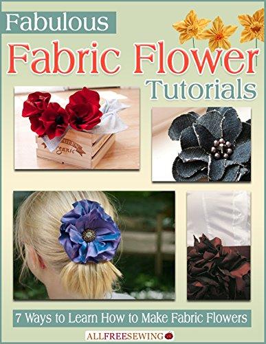 Fabulous Fabric Flower Tutorials: 7 Ways to Learn How to Make Fabric (Fabulous Fabric Flowers)