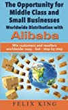 img - for The Opportunity for Middle Class and Small Businesses: Worldwide Distribution with Alibaba: Win customers and resellers worldwide: easy - fast - step by step by Felix King (2016-06-03) book / textbook / text book