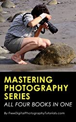 Mastering Photography Series: A Complete Guide to Learning Better Creative Photography for Beginners and Intermediate Photographers
