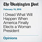 I Dread What Will Happen When America Finally Elects a Woman President | Alyssa Rosenberg