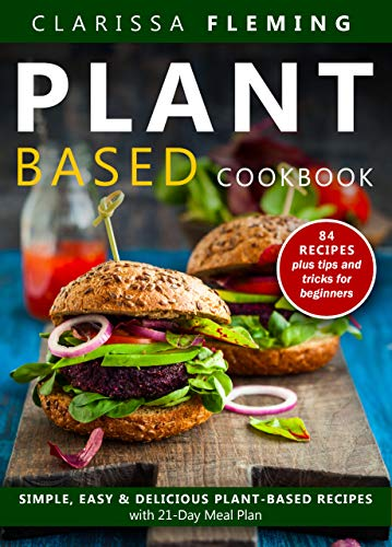Plant Based Diet Cookbook: Simple, Easy & Delicious Plant-Based Recipes with 21-Day Meal Plan