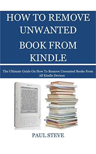 HOW TO REMOVE UNWANTED BOOK FROM KINDLE.: The Ultimate Guide on How to Remove Unwanted Books from All Kindle Devices