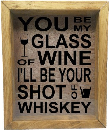 Wooden Shadow Box Wine Cork/Bottle Cap Holder 9x11 - You Be My Glass of Wine I'll Be Your Shot Of Whiskey (Summer Oak - Shots Good Whiskey