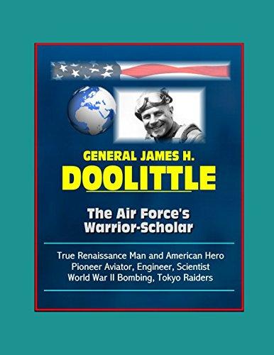 General James H. Doolittle: The Air Force's Warrior-Scholar - True Renaissance Man and American Hero, Pioneer Aviator, Engineer, Scientist, World War II Bombing, Tokyo Raiders