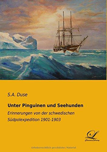 Unter Pinguinen und Seehunden: Erinnerungen von der schwedischen Südpolexpedition 1901 -1903n