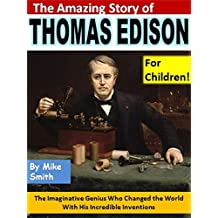 The Amazing Story of Thomas Edison for Children!: The Imaginative Genius Who Changed the World With His Incredible Inventions