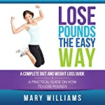 Lose Pounds the Easy Way: A Complete Diet and Weight Loss Guide: A Practical Guide on How to Lose Pounds | Mary Williams