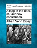 A leap in the dark, or, Our new Constitution, Albert Venn Dicey, 1240014880