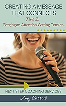 Creating a Message that Connects: Part 2: Forging an Attention-Getting Tension by [Carroll, Amy]