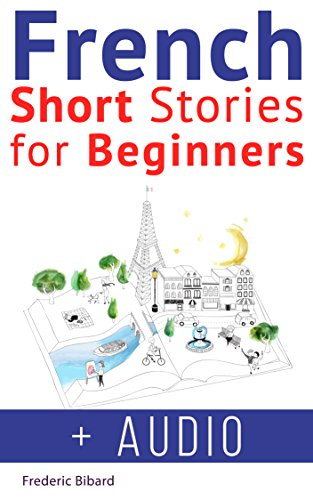 French: Short Stories for Beginners + French Audio: Improve your reading and listening skills in French. Learn French with Stories (French Short Stories Book - French Audio Learn