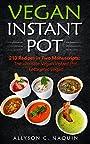 Instant Pot Vegan cookbook: 210 Amazing Recipes in two Manuscripts: Vegan Instant Pot & Ketogenic Vegan (Allyson C. Naquin Cookbook)