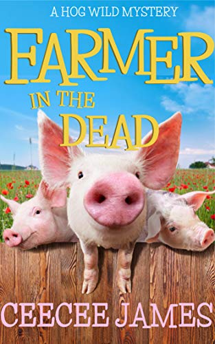 Farmer in the Dead: A Hog Wild Mystery (A Chelsea Lawson Cozy Mystery Book 2) by [James, CeeCee]