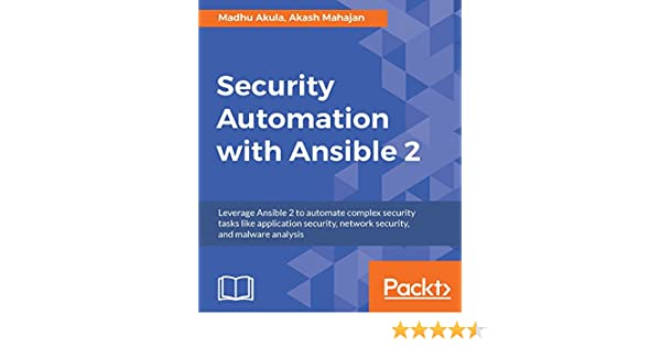 Security Automation with Ansible 2: Leverage Ansible 2 to automate complex security tasks like application security, network security, and malware ...