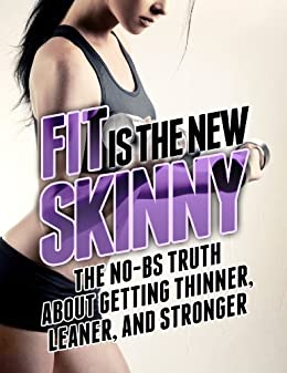 Fit is the New Skinny: The No-BS Truth About Getting Thinner, Leaner, and Stronger (The Build Muscle, Get Lean, and Stay Healthy Series) by [Matthews, Michael]