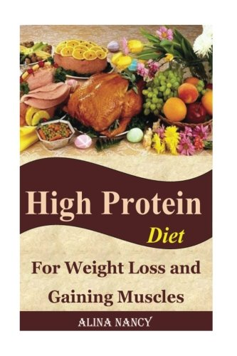 High Protein Diet: For Weight Loss and Gaining Muscles(high protein recipes,high protein food,high protein snacks,high protein bars,weight loss ... smoothie,high protein meals) (Volume 1)