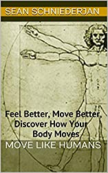 Move Like Humans: Feel Better, Move Better, Discover How Your Body Moves