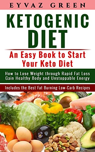 Ketogenic Diet: An Easy Book to Start Your Keto Diet: How to Lose Weight through Rapid Fat Loss Gain Healthy Body and Unstoppable Energy Includes the Best Fat Burning Low-Carb Recipes. by Eyvaz Green
