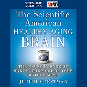 The Scientific American Healthy Aging Brain: The Neuroscience of Making the Most of Your Mature Mind Audiobook