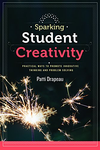 Sparking Student Creativity: Sparking Student Creativity: Practical Ways to Promote Innovative Thinking and Problem Solving (Way Practical The)