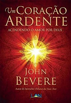 Um Coração Ardente: Acendendo o Amor por Deus por [Bevere, John]