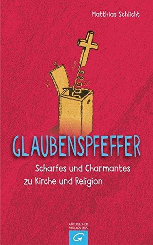 Glaubenspfeffer: Scharfes und Charmantes zu Kirche und Religion