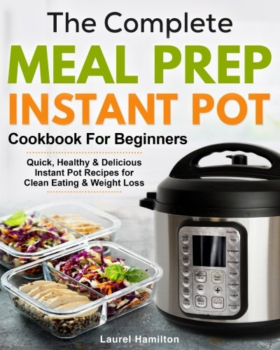 The Complete Meal Prep Instant Pot Cookbook for Beginners: Quick, Healthy and Delicious Instant Pot Recipes for Clean Eating & Weight Loss cover