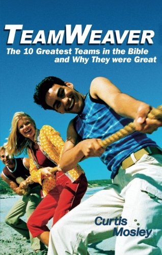 TeamWeaver: The 10 Greatest Teams in the Bible and Why They Were Great