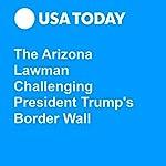 The Arizona Lawman Challenging President Trump's Border Wall   Kevin Johnson