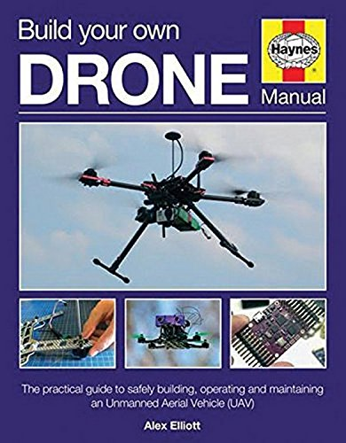 Build Your Own Drone Manual: The practical guide to safely building, operating and maintaining an Unmanned Aerial Vehicle (UAV) (Haynes Owners' Workshop Manual) (Best Hobby Drones With Camera)