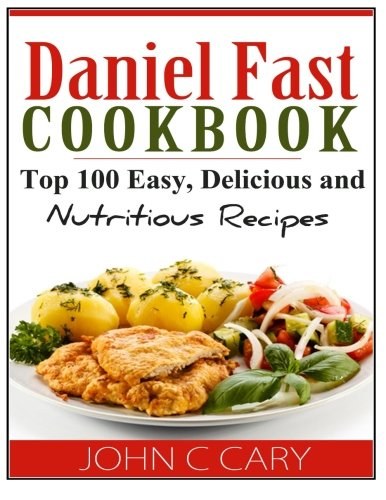 Daniel Fast Cookbook: Top 100 Easy, Delicious and Nutritious Recipes by John C Cary