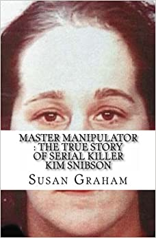 Master Manipulator : The True Story of Serial Killer Kim Snibson