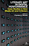 Literary Art in Digital Performance : Case Studies in New Media Art and Criticism, , 0826436803