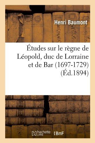 Download Etudes Sur Le Regne de Leopold, Duc de Lorraine Et de Bar (1697-1729) (Ed.1894) (Histoire) (French Edition) pdf epub
