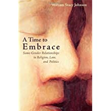 A Time to Embrace: Same-Gender Relationships in Religion, Law, and Politics: Same Gender Relationships in Religion, Law and Politics