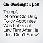 Trump's 24-Year-Old Drug Policy Appointee Was Let Go at Law Firm After He 'Just Didn't Show' | Robert O'Harrow Jr.