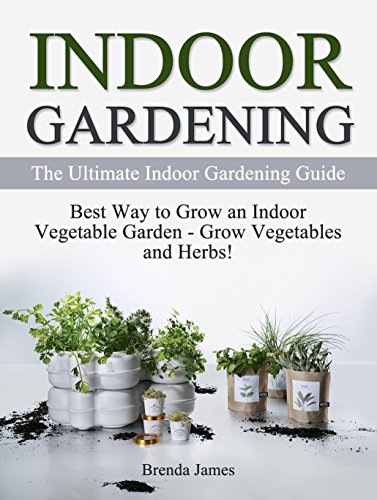 Indoor Gardening: The Ultimate Indoor Gardening Guide: Best Way to Grow an Indoor Vegetable Garden - Grow Vegetables and Herbs (Gardening, Indoor Gardening, Indoor Gardening essentials) by [James, Brenda]