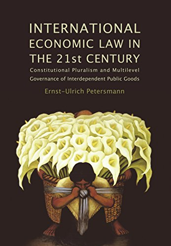 Download International Economic Law in the 21st Century: Constitutional Pluralism and Multilevel Governance of Interdependent Public Goods (Studies in International Trade Law) Pdf