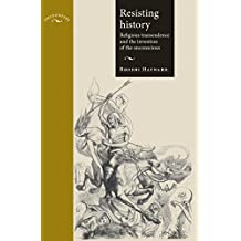 Resisting History: Religious Transcendence and the Invention of the Unconscious (Encounters MUP)