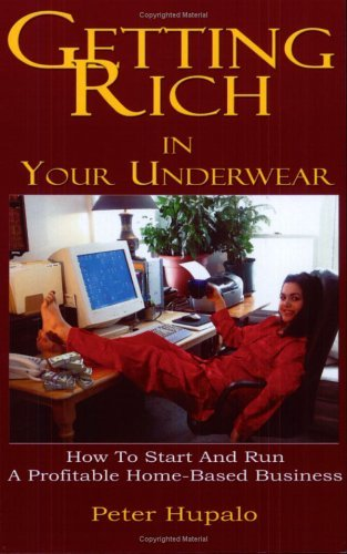 Getting Rich In Your Underwear: How To Start And Run A Profitable Home-Based Business by Peter I. Hupalo (2005-04-01)
