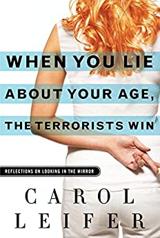 When You Lie About Your Age, the Terrorists Win: Reflections on Looking in the Mirror by [Leifer, Carol]