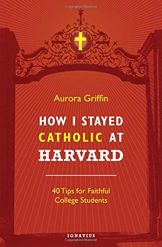 How I Stayed Catholic at Harvard: 40 Tips for Faithful College ()