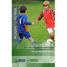 Mejora Tu Fútbol: La Técnica: Fichas Teórico-Prácticas Para Jugadores de 13 a 15 Años