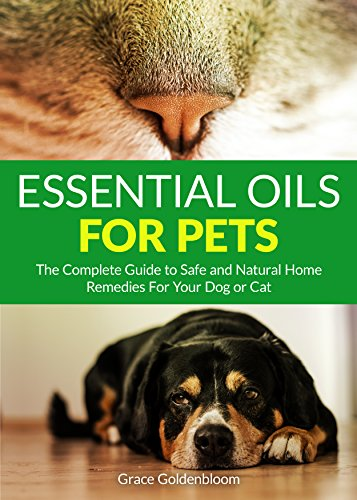 Essential Oils For Pets: The Complete Guide to Safe and Natural Home Remedies for Your Dog or Cat by [Goldenbloom, Grace]