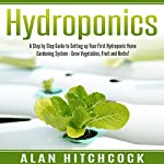 Hydroponics: A Step-by-Step Guide to Setting Up Your First Hydroponic Home Gardening System: Grow Vegetables, Fruit, and Herbs! | Alan Hitchcock