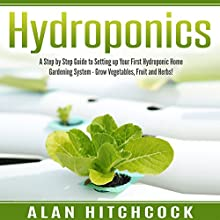 Hydroponics: A Step-by-Step Guide to Setting Up Your First Hydroponic Home Gardening System: Grow Vegetables, Fruit, and Herbs! Audiobook by Alan Hitchcock Narrated by Kae Marie Denino