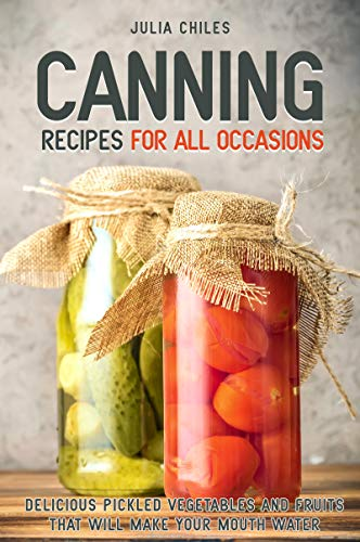 Canning Recipes for All Occasions: Delicious Pickled Vegetables and Fruits That Will Make Your Mouth Water