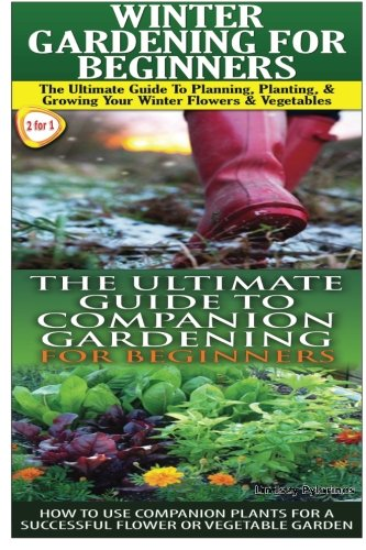 Winter Gardening for Beginners & The Ultimate Guide to Companion Gardening for Beginners (Gardening Box Set) (Volume 8)