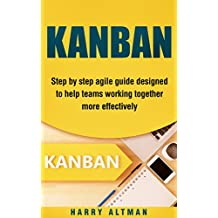 KANBAN: Step-By-Step Agile Guide Designed To Help Teams Working Together More Effectively (agile project management, kanban in action, kanban board)