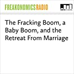 The Fracking Boom, a Baby Boom, and the Retreat From Marriage | Stephen J. Dubner